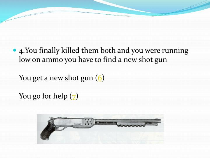 4.You finally killed them both and you were running low on ammo you have to find a new shot gun