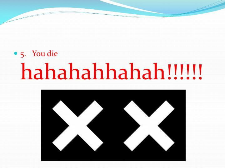 5.   You die