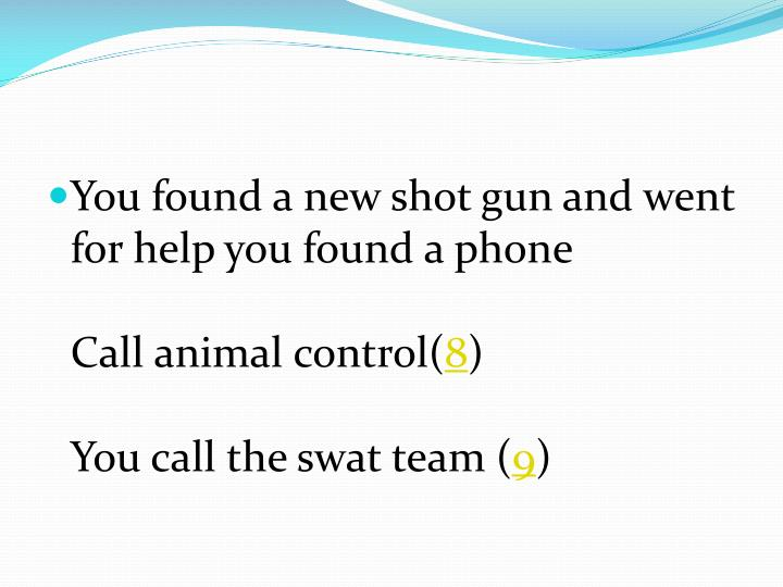 You found a new shot gun and went for help you found a phone