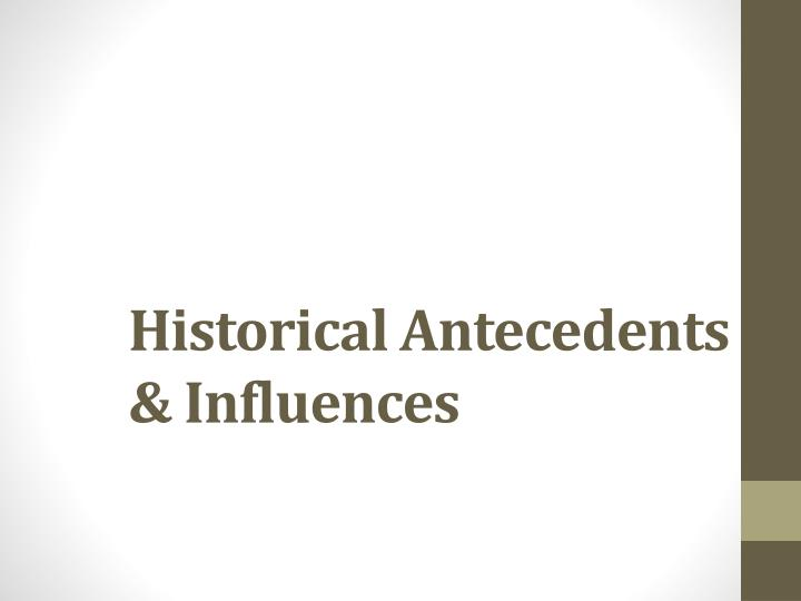 Historical Antecedents & Influences
