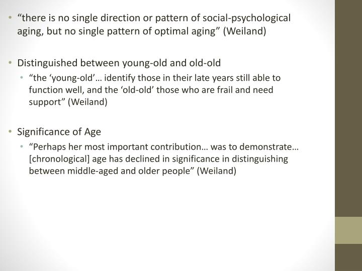 """there is no single direction or pattern of social-psychological aging, but no single pattern of optimal aging"" (Weiland)"
