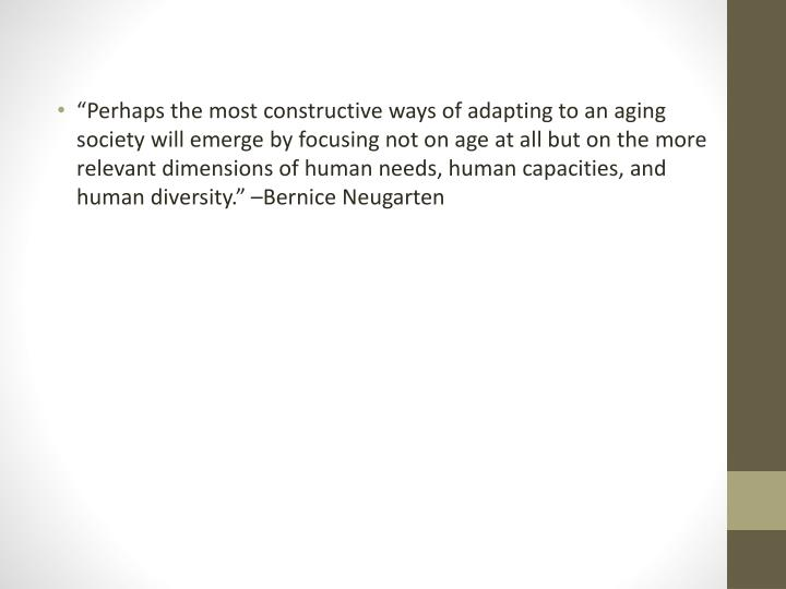 """Perhaps the most constructive ways of adapting to an aging society will emerge by focusing not on age at all but on the more relevant dimensions of human needs, human capacities, and human diversity."" –Bernice"