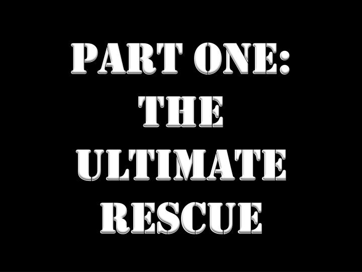 Part one the ultimate rescue