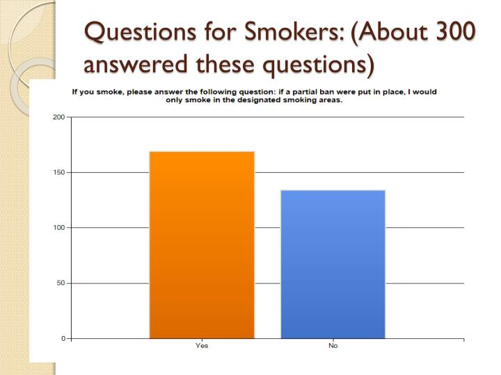 Questions for Smokers: (About 300  answered these questions)