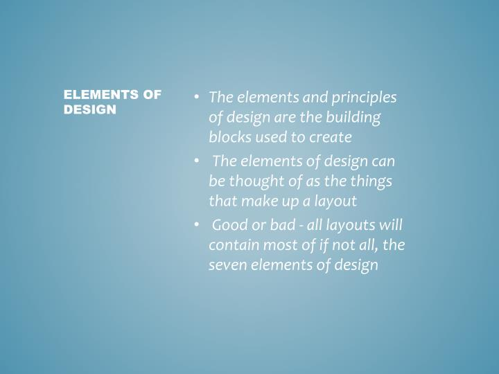 The elements and principles of design are the building blocks used to