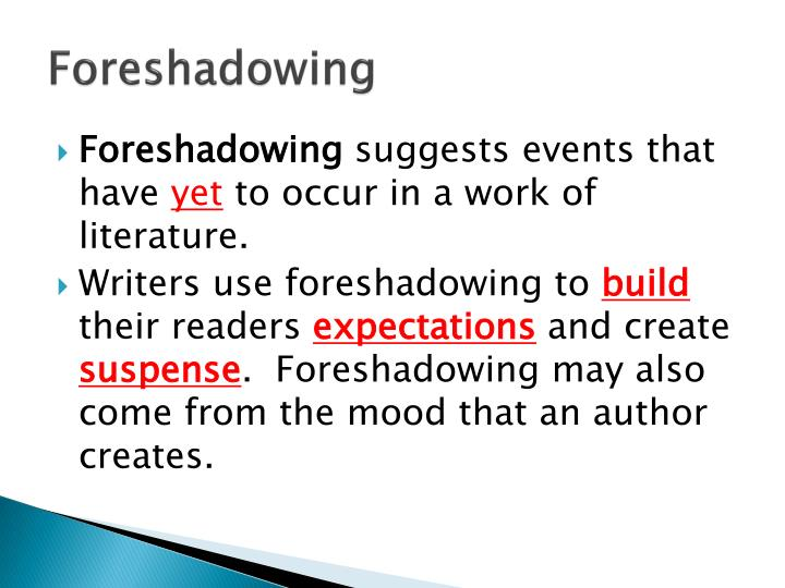 examples of foreshadowing The literary device foreshadowing refers to the use of indicative word or phrases and hints that set the stage for a story to unfold and give the reader a hint of something that is going to.