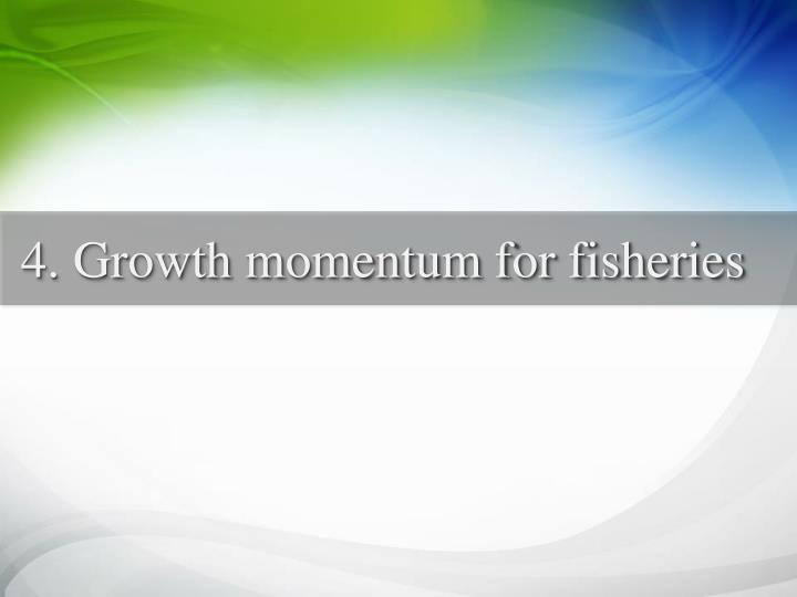 4. Growth momentum for fisheries