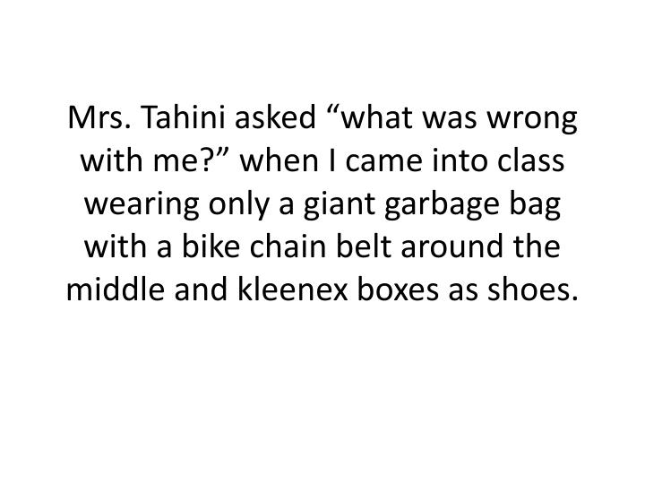 "Mrs. Tahini asked ""what was wrong with me?"" when I came into class wearing only a giant garbage ..."