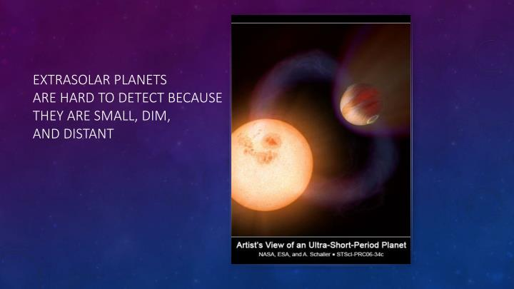 Extrasolar planets are hard to detect because they are small dim and distant