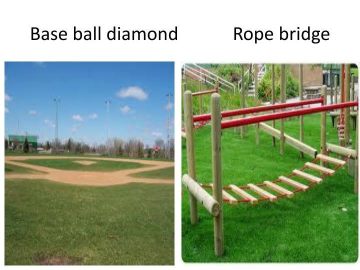Base ball diamond            Rope bridge