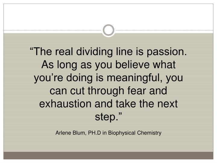 """The real dividing line is passion. As long as you believe what you're doing is meaningful, you can cut through fear and exhaustion and take the next step."""
