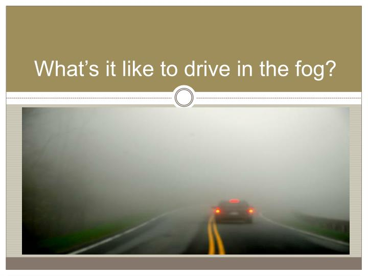 What's it like to drive in the fog?