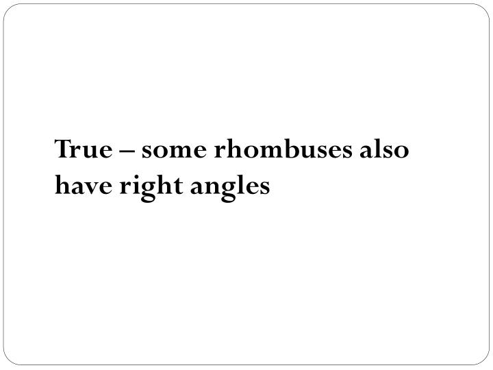 True – some rhombuses also have right angles