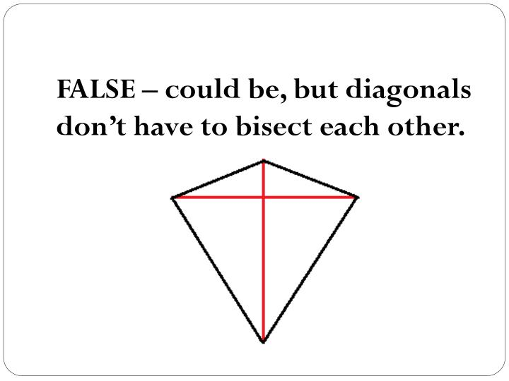 FALSE – could be, but diagonals don't have to bisect each other.