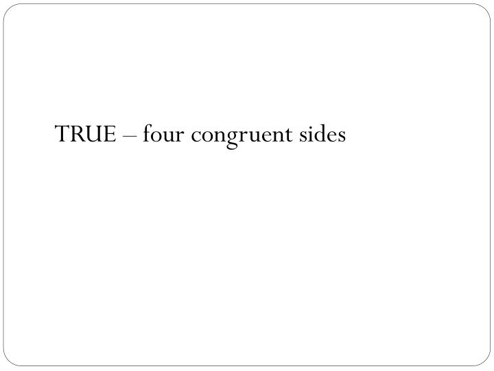 TRUE – four congruent sides