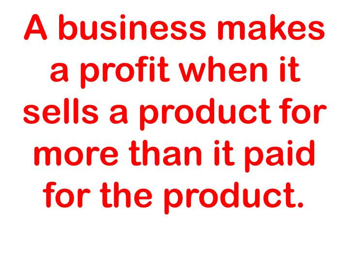 A business makes a profit when it sells a product for more than it paid for the product.