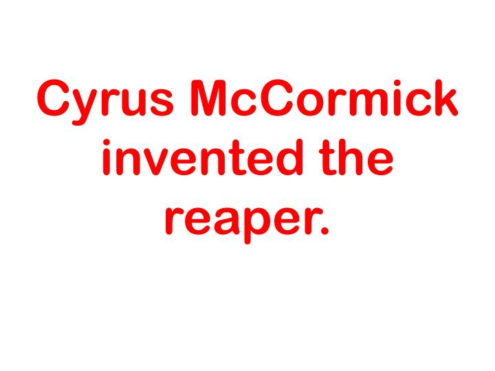 Cyrus McCormick invented the reaper.