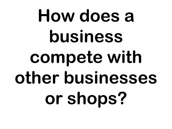 How does a business compete with other businesses or shops?