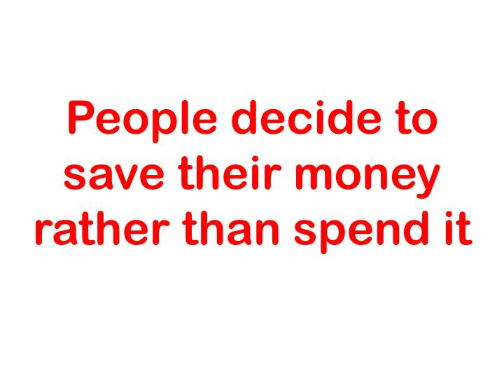 People decide to save their money rather than spend it