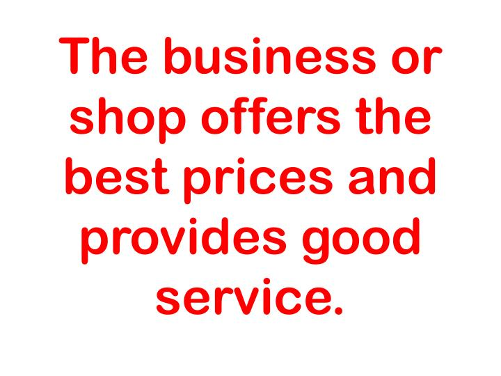 The business or shop offers the best prices and provides good service.