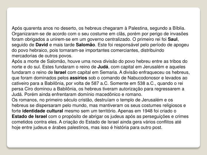 Após quarenta anos no deserto, os hebreus chegaram à Palestina, segundo a Bíblia. Organizaram-se de acordo com o seu costume em clãs, porém por perigo de invasões foram obrigados a unirem-se em um governo centralizado. O primeiro rei foi