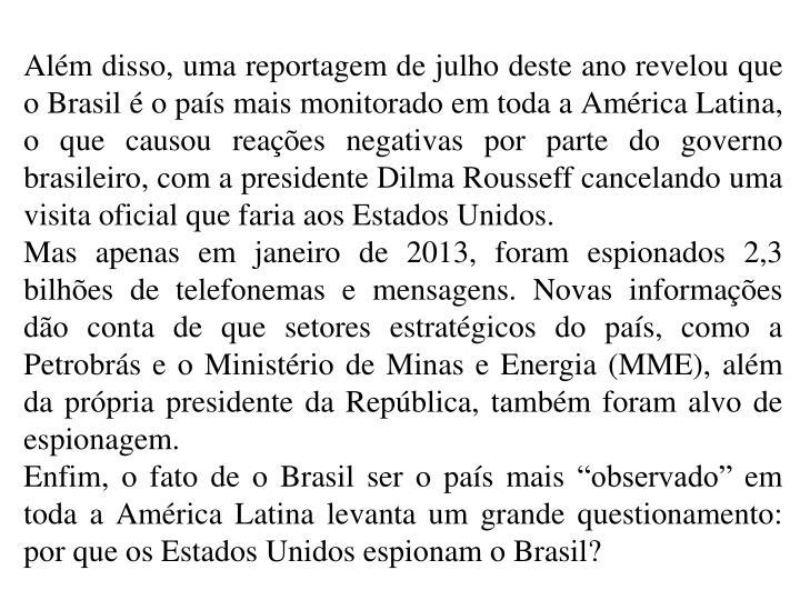 Alm disso, uma reportagem de julho deste ano revelou que o Brasil  o pas mais monitorado em toda a Amrica Latina, o que causou reaes negativas por parte do governo brasileiro, com a presidente Dilma Rousseff cancelando uma visita oficial que faria aos Estados Unidos.