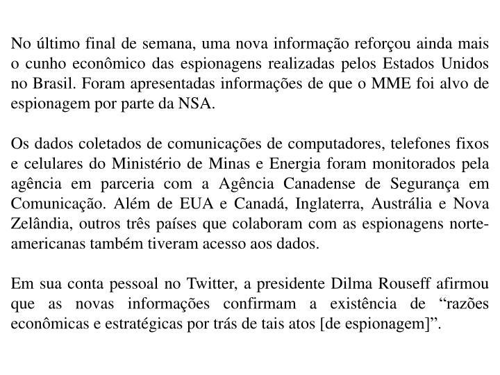 No último final de semana, uma nova informação reforçou ainda mais o cunho econômico das espionagens realizadas pelos Estados Unidos no Brasil. Foram apresentadas informações de que o MME foi alvo de espionagem por parte da NSA.