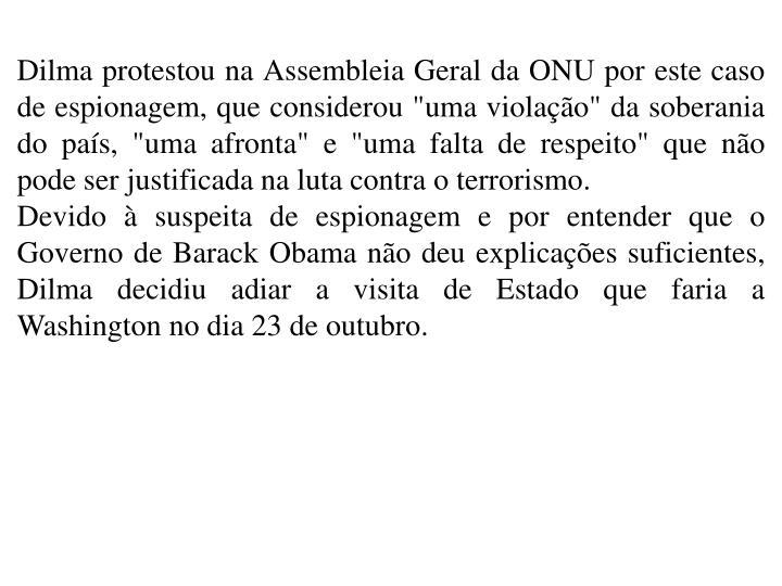 """Dilma protestou na Assembleia Geral da ONU por este caso de espionagem, que considerou """"uma violao"""" da soberania do pas, """"uma afronta"""" e """"uma falta de respeito"""" que no pode ser justificada na luta contra o terrorismo."""