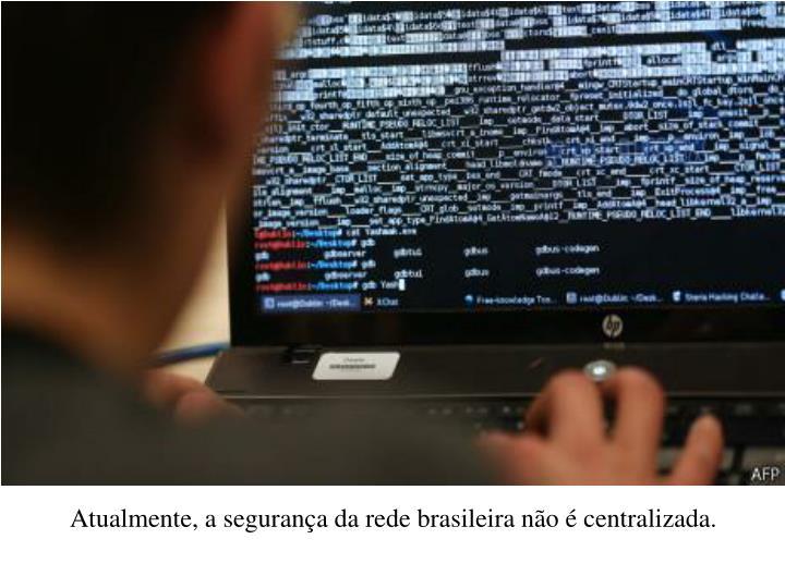 Atualmente, a segurana da rede brasileira no  centralizada.