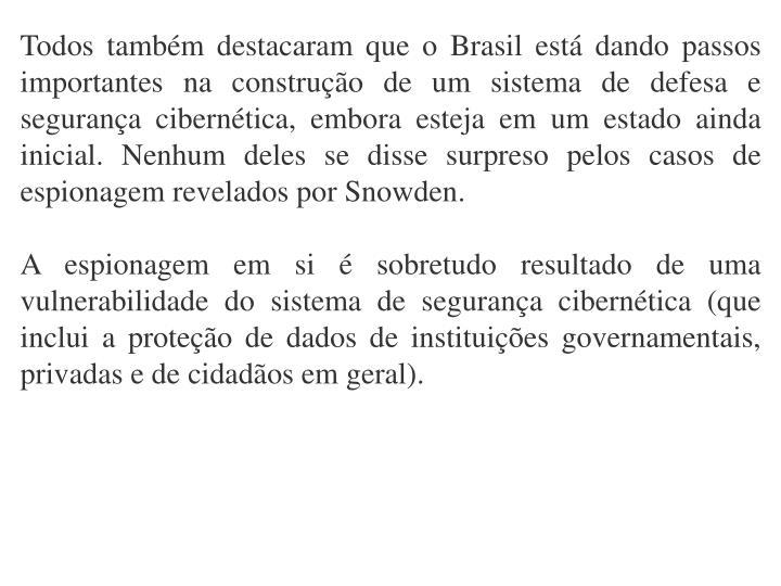Todos tambm destacaram que o Brasil est dando passos importantes na construo de um sistema de defesa e segurana ciberntica, embora esteja em um estado ainda inicial. Nenhum deles se disse surpreso pelos casos de espionagem revelados por