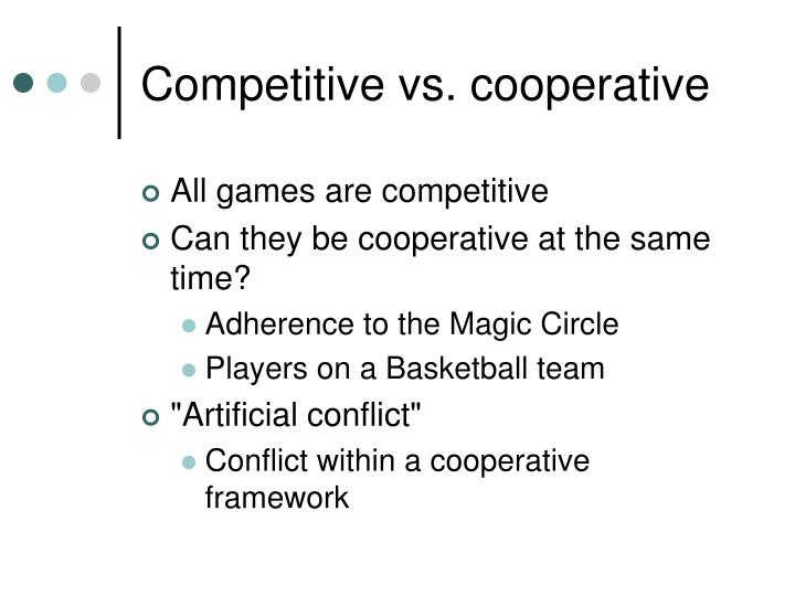 Competitive vs. cooperative