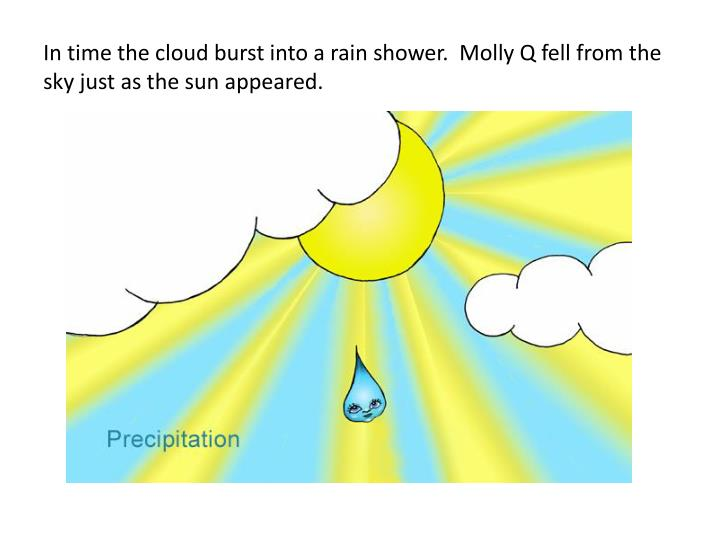In time the cloud burst into a rain shower.  Molly Q fell from the sky just as the sun appeared.