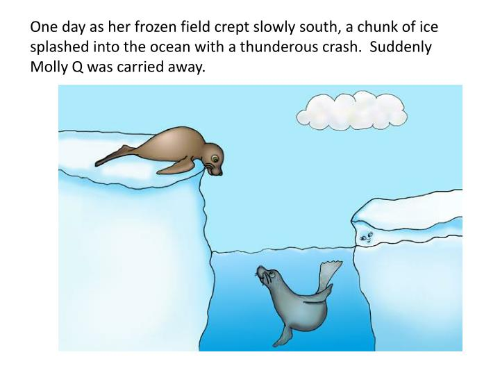 One day as her frozen field crept slowly south, a chunk of ice splashed into the ocean with a thunde...
