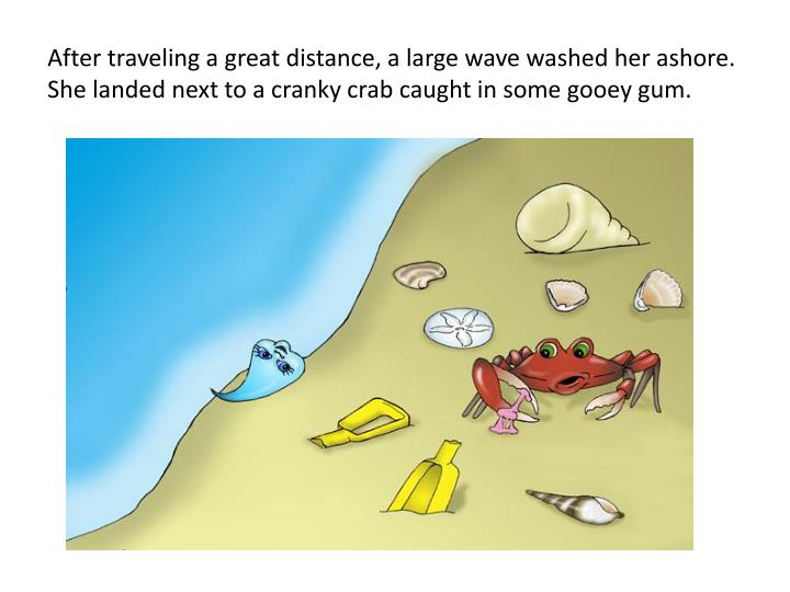 After traveling a great distance, a large wave washed her ashore.  She landed next to a cranky crab caught in some gooey gum.