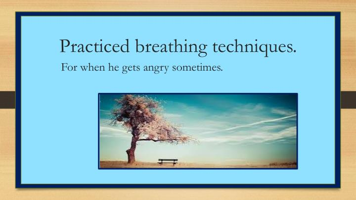 Practiced breathing techniques.