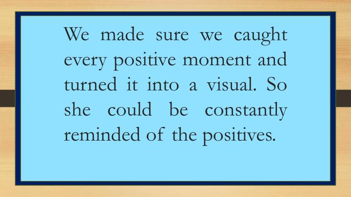 We made sure we caught every positive moment and turned it into a visual. So she could be constantly reminded of the positives.
