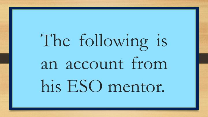 The following is an account from his ESO mentor.