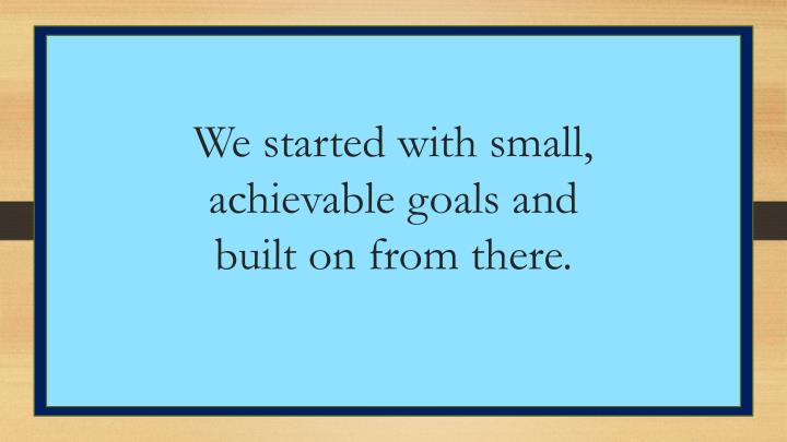 We started with small, achievable goals and built on from there.