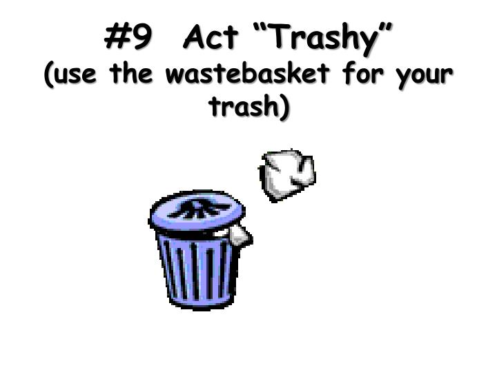 9 act trashy use the wastebasket for your trash