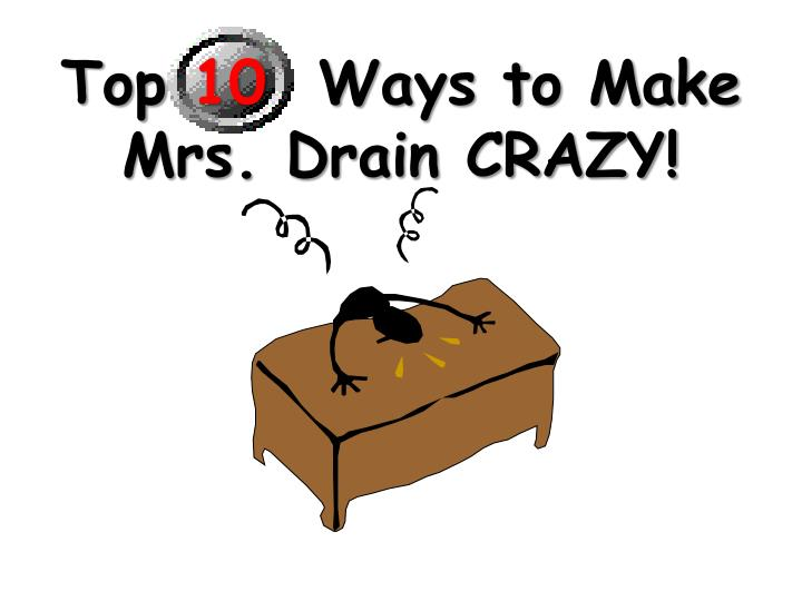 Top 10 ways to make mrs drain crazy