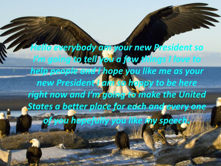 Hello everybody am your new President so I'm going to tell you a few things I love to help people and I hope you like me as your new President I am so happy to be here right now and I'm going to make the United States a better place for each and every one of you hopefully you like my speech