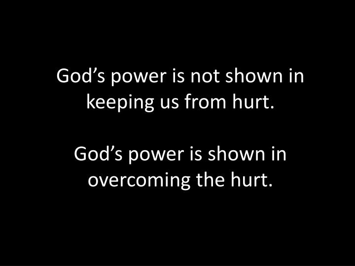 God's power is not shown in keeping us from hurt.