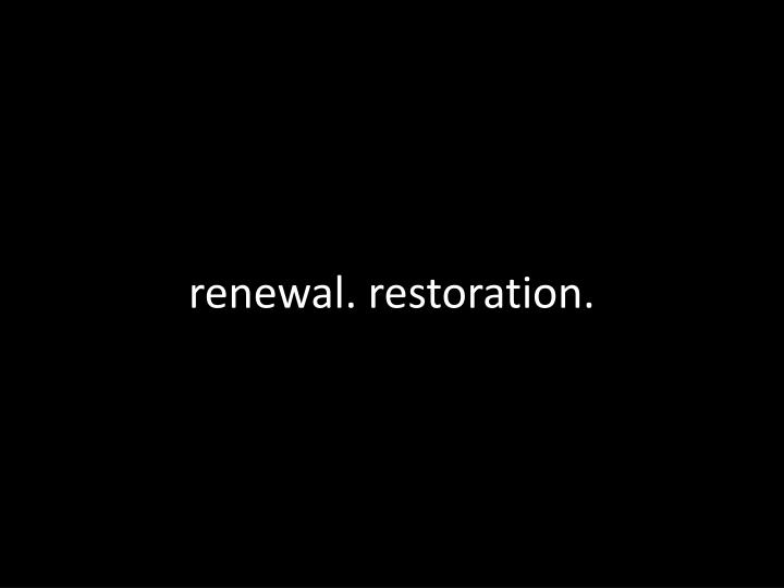 renewal. restoration.