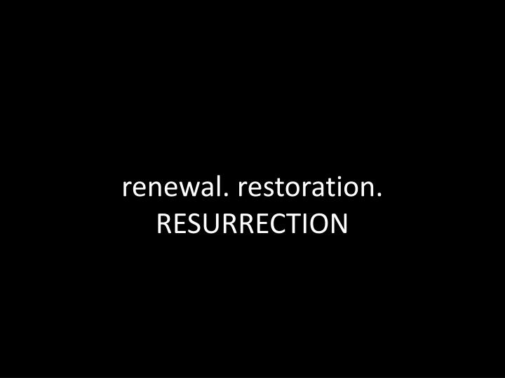 renewal. restoration. RESURRECTION