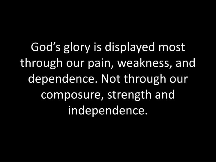 God's glory is displayed most through our pain, weakness, and dependence. Not through our composure, strength and independence.