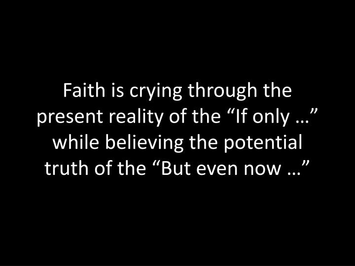 "Faith is crying through the present reality of the ""If only …"" while believing the potential truth of the ""But even now …"""