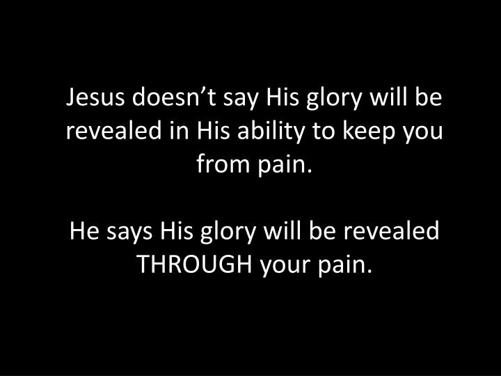 Jesus doesn't say His glory will be revealed in His ability to keep you from pain.