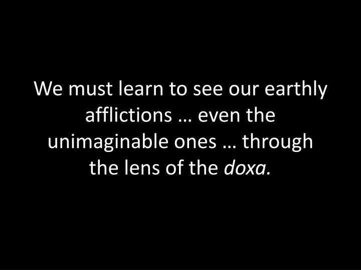 We must learn to see our earthly afflictions … even the unimaginable ones … through the lens of the