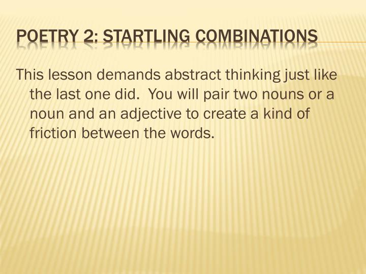 This lesson demands abstract thinking just like the last one did.  You will pair two nouns or a noun and an adjective to create a kind of friction between the words.