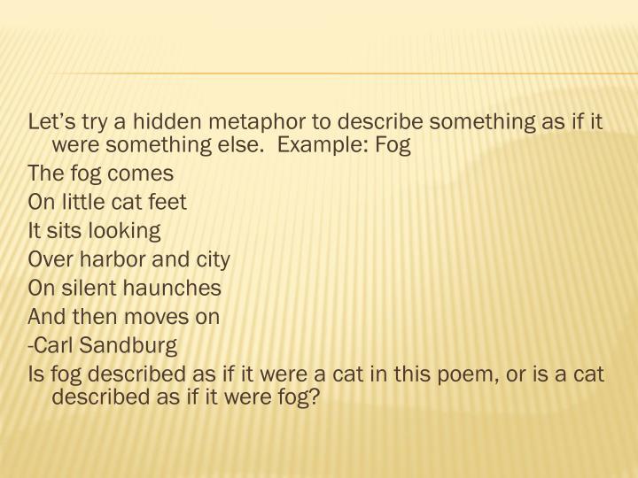 Let's try a hidden metaphor to describe